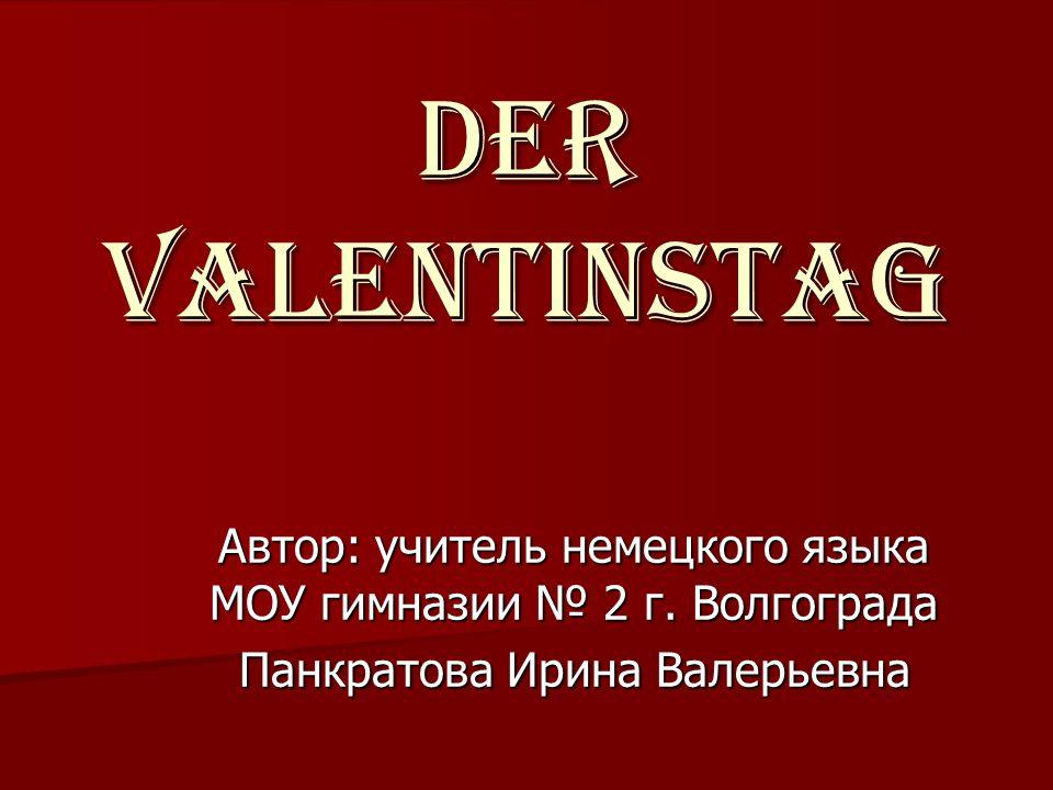 Автор: учитель немецкого языка МОУ гимназии 2 г. Волгограда Панкратова Ирина Валерьевна Der Valentinstag