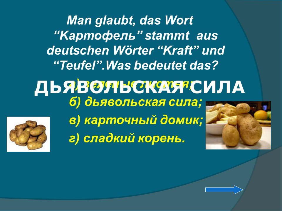 Man glaubt, das Wort Kaртофель stammt aus deutschen Wörter Kraft und Teufel.Was bedeutet das? а) зеленые листья; б) дьявольская сила; в) карточный дом