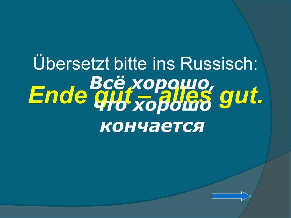 Übersetzt bitte ins Russisch: Ende gut – alles gut. Всё хорошо, что хорошо кончается