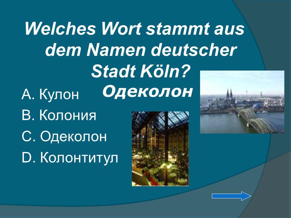 Welches Wort stammt aus dem Namen deutscher Stadt Köln? А. Кулон В. Колония С. Одеколон D. Колонтитул Одеколон