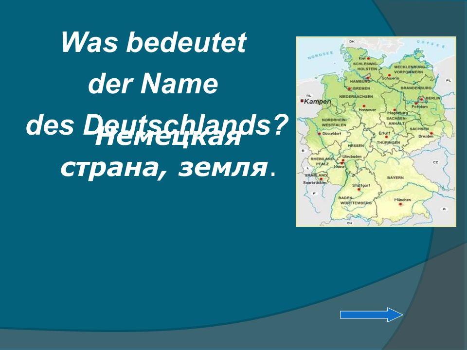 Was bedeutet der Name des Deutschlands? Немецкая страна, земля.