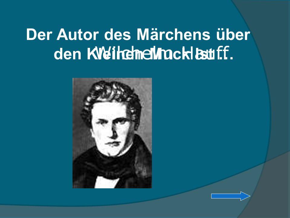 Der Autor des Märchens über den Kleinen Muck ist … Wilchelm Hauff
