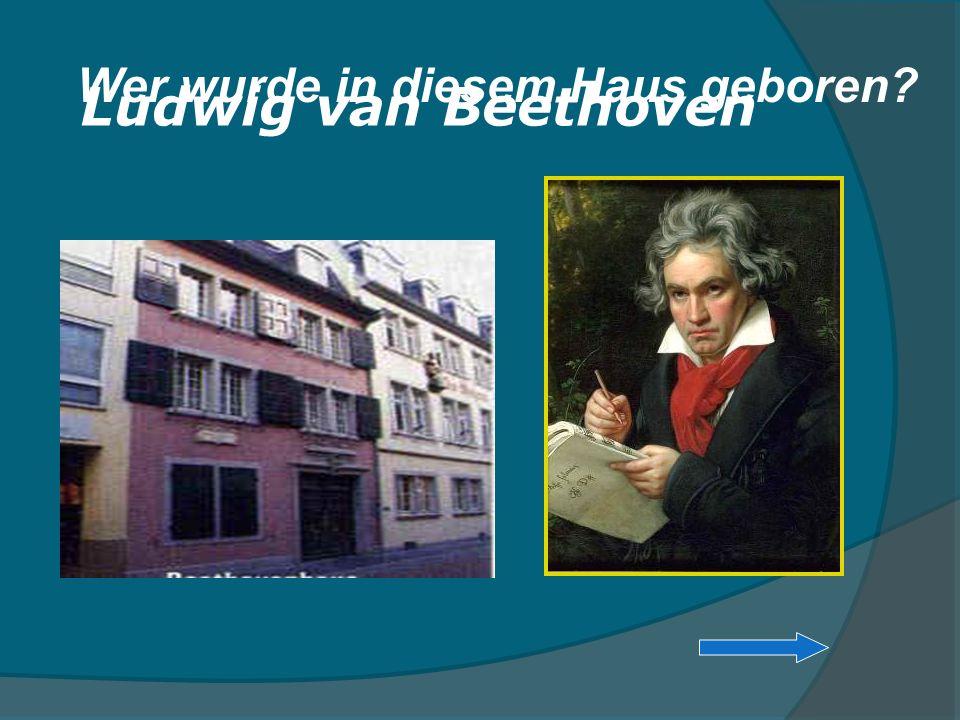 Wer wurde in diesem Haus geboren? Ludwig van Beethoven