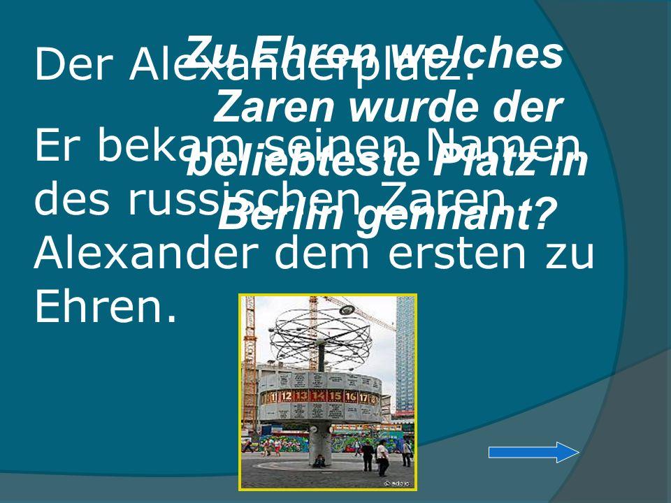 Zu Ehren welches Zaren wurde der beliebteste Platz in Berlin gennant? Der Alexanderplatz. Er bekam seinen Namen des russischen Zaren Alexander dem ers