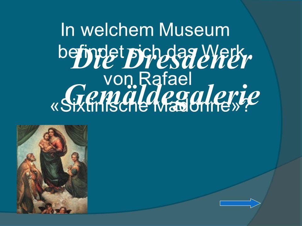 In welchem Museum befindet sich das Werk von Rafael «Sixtinische Madonne»? Die Dresdener Gemäldegalerie