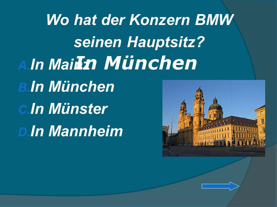 Wo hat der Konzern BMW seinen Hauptsitz? A. In Mainz B. In München C. In Münster D. In Mannheim In München