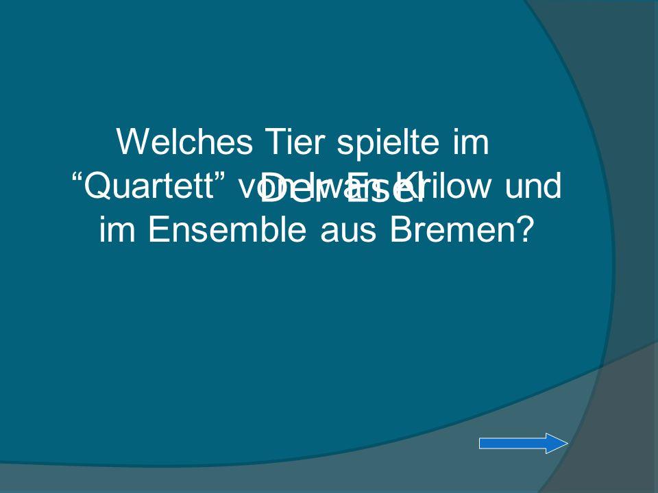Welches Tier spielte im Quartett von Iwan Krilow und im Ensemble aus Bremen? Der Esel
