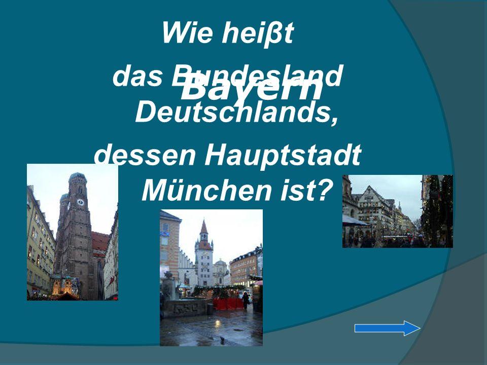 Wie heiβt das Bundesland Deutschlands, dessen Hauptstadt München ist? Bayern