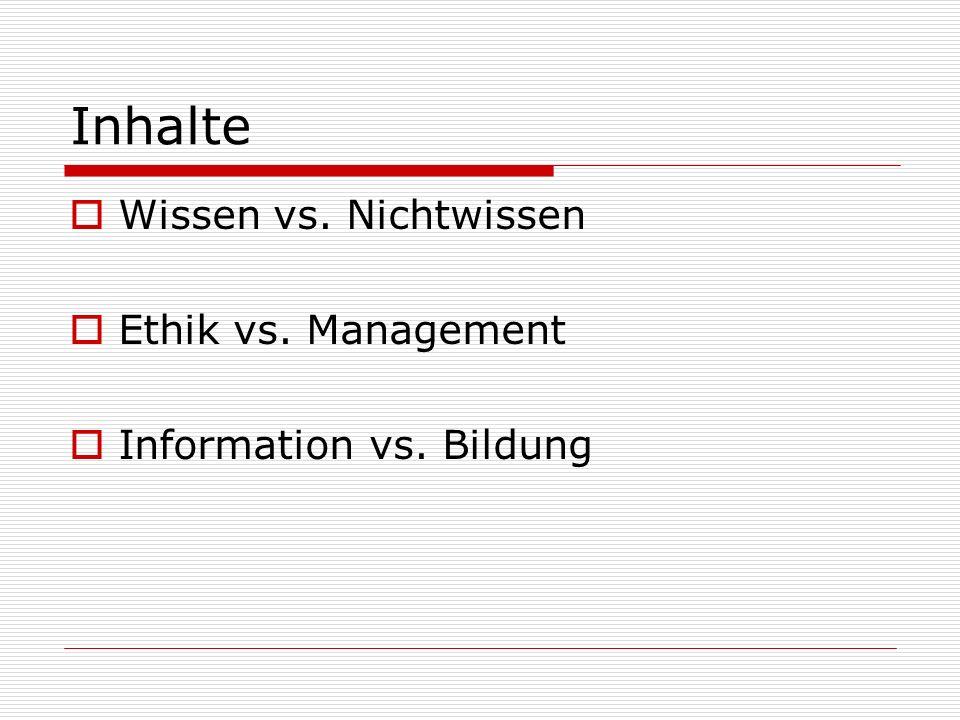Inhalte Wissen vs. Nichtwissen Ethik vs. Management Information vs. Bildung