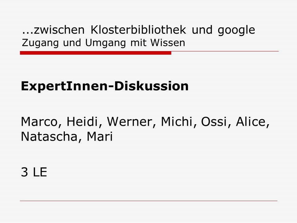 ...zwischen Klosterbibliothek und google Zugang und Umgang mit Wissen ExpertInnen-Diskussion Marco, Heidi, Werner, Michi, Ossi, Alice, Natascha, Mari