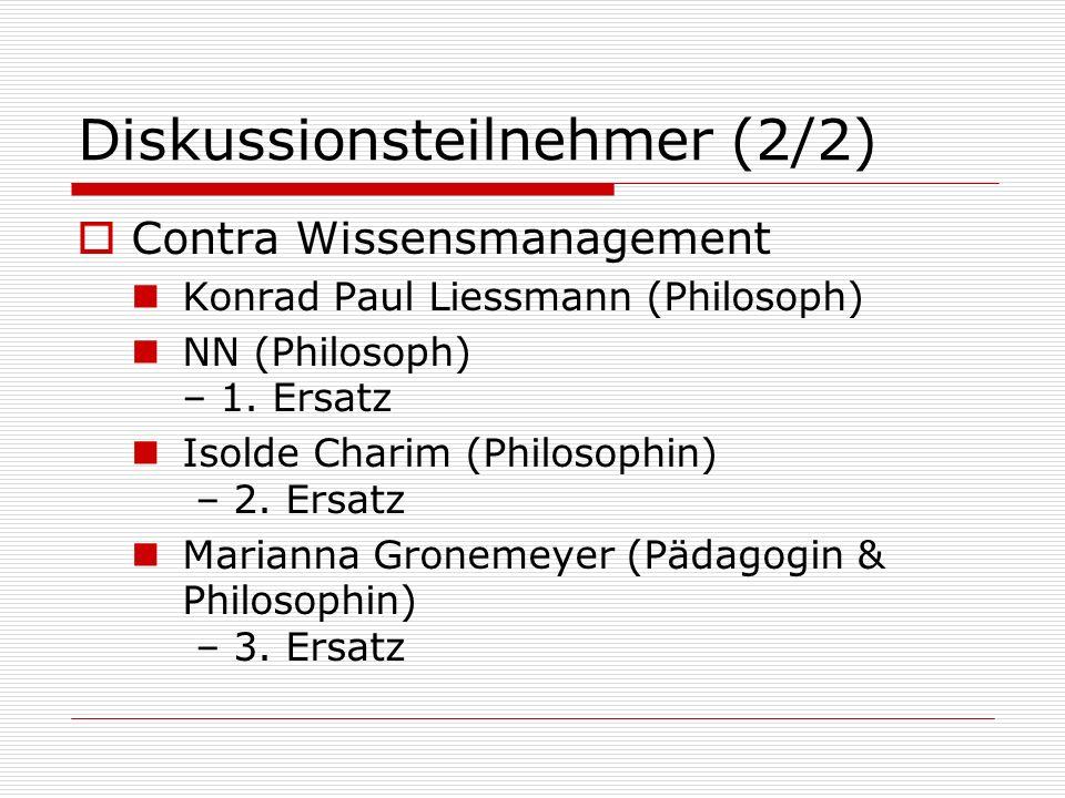 Diskussionsteilnehmer (2/2) Contra Wissensmanagement Konrad Paul Liessmann (Philosoph) NN (Philosoph) – 1. Ersatz Isolde Charim (Philosophin) – 2. Ers