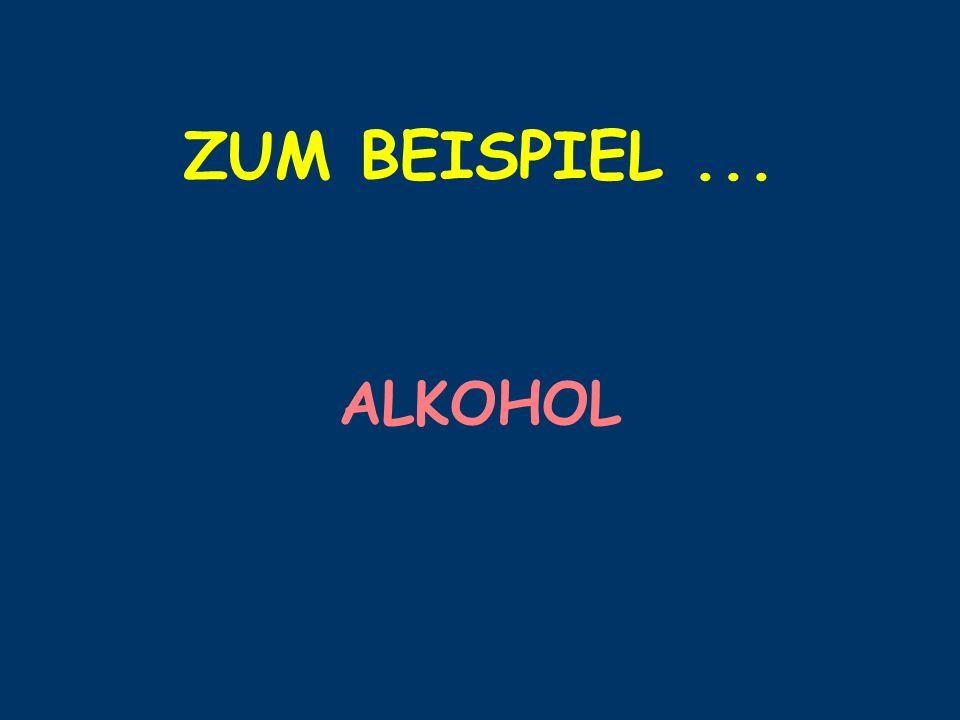 ZUM BEISPIEL... ALKOHOL