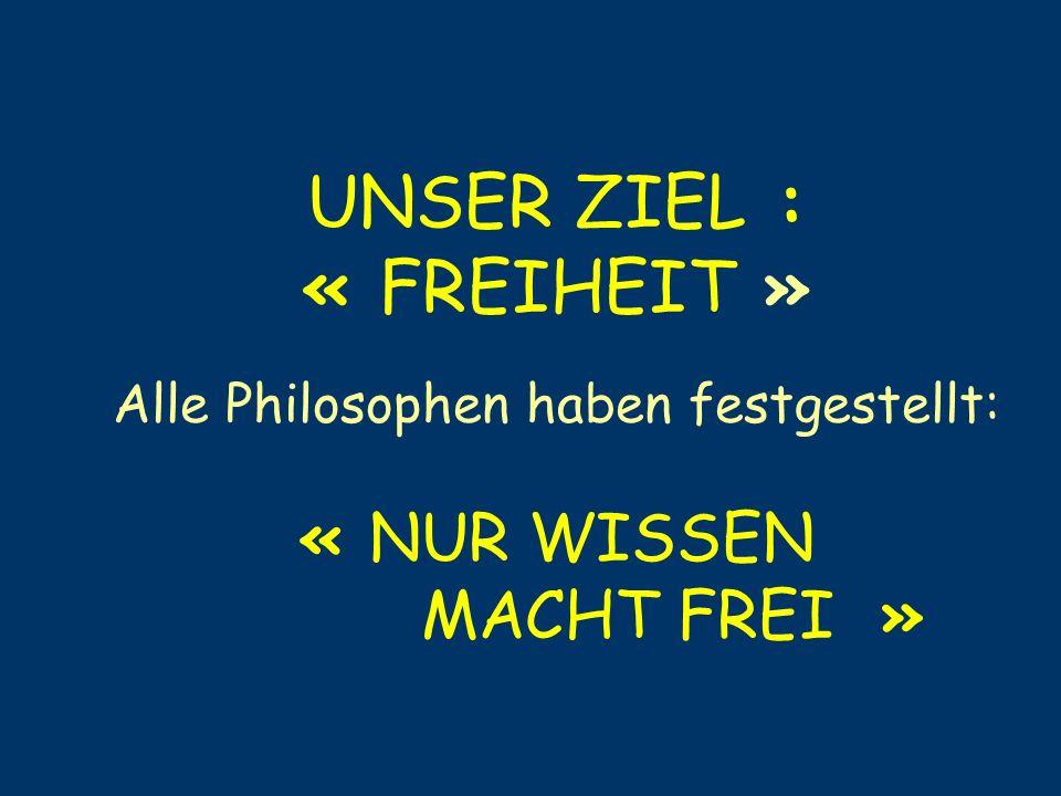 UNSER ZIEL : « FREIHEIT » Alle Philosophen haben festgestellt: « NUR WISSEN MACHT FREI »