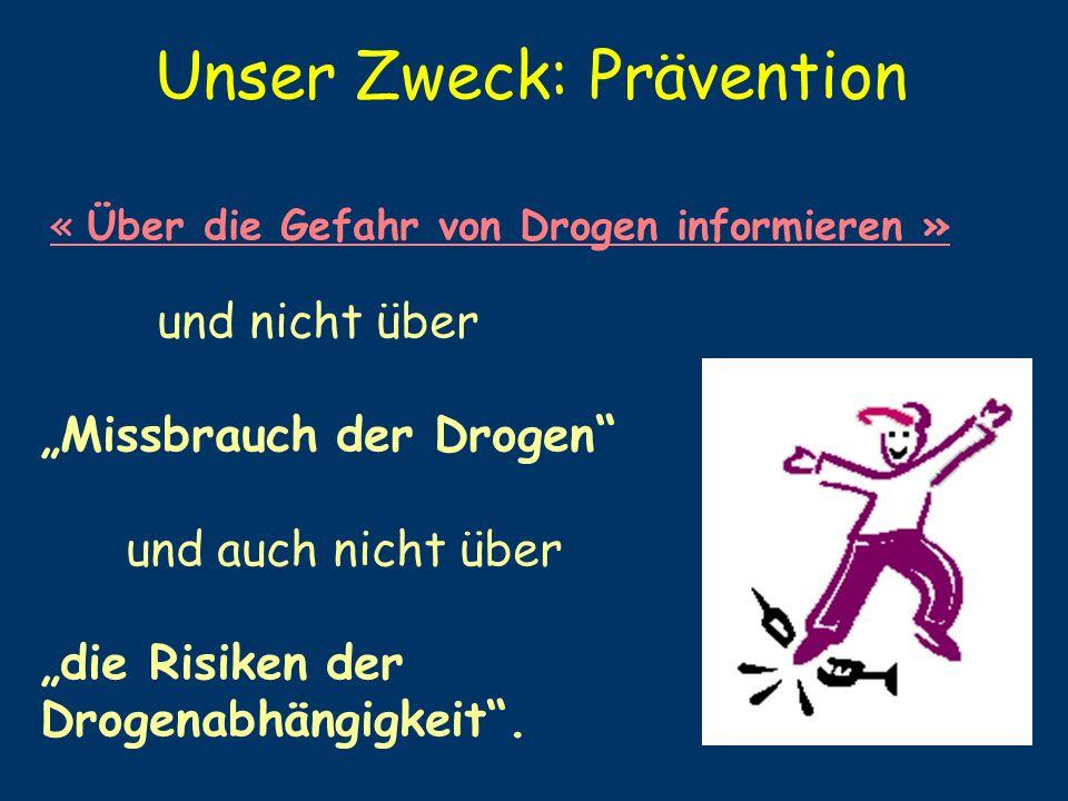 Unser Zweck: Prävention « Über die Gefahr von Drogen informieren » und nicht über Missbrauch der Drogen und auch nicht über die Risiken der Drogenabhä