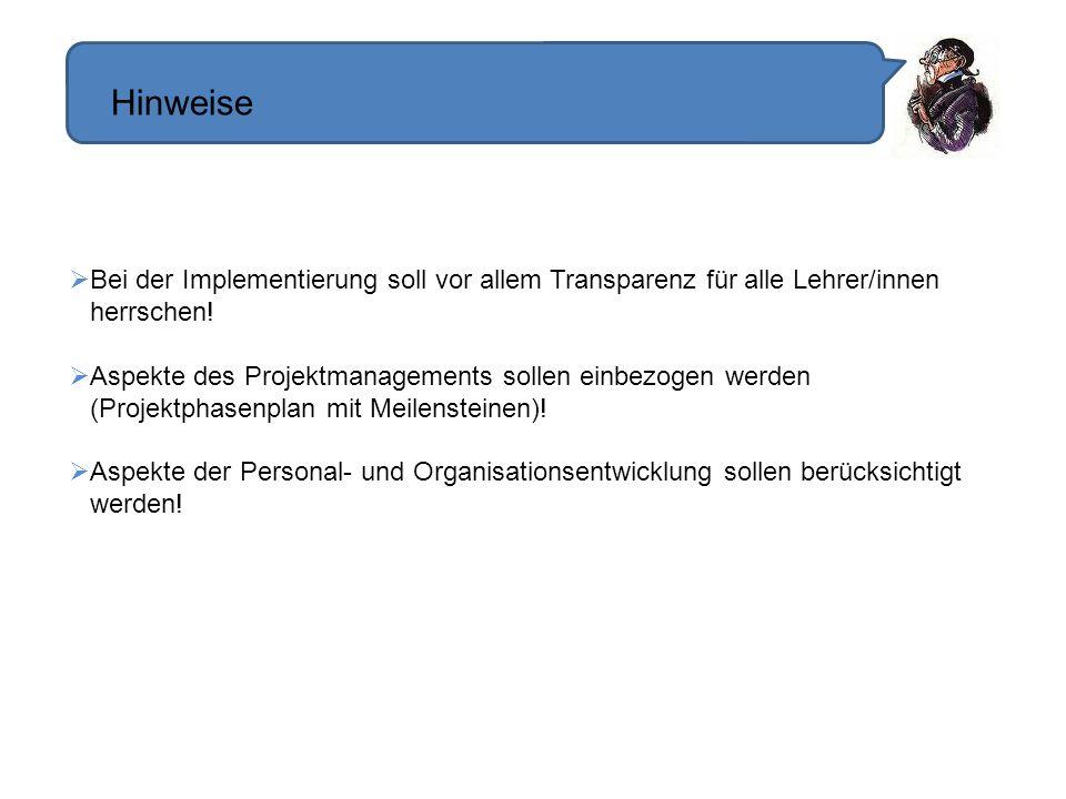 Hinweise Bei der Implementierung soll vor allem Transparenz für alle Lehrer/innen herrschen! Aspekte des Projektmanagements sollen einbezogen werden (