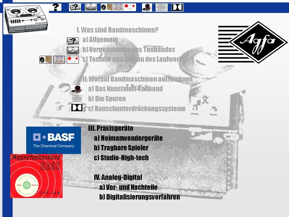 I. Was sind Bandmaschinen? a) Allgemein b) Vorgeschichte des Tonbandes c) Technik und Aufbau des Laufwerks II. Worauf Bandmaschinen aufzeichnen a) Das