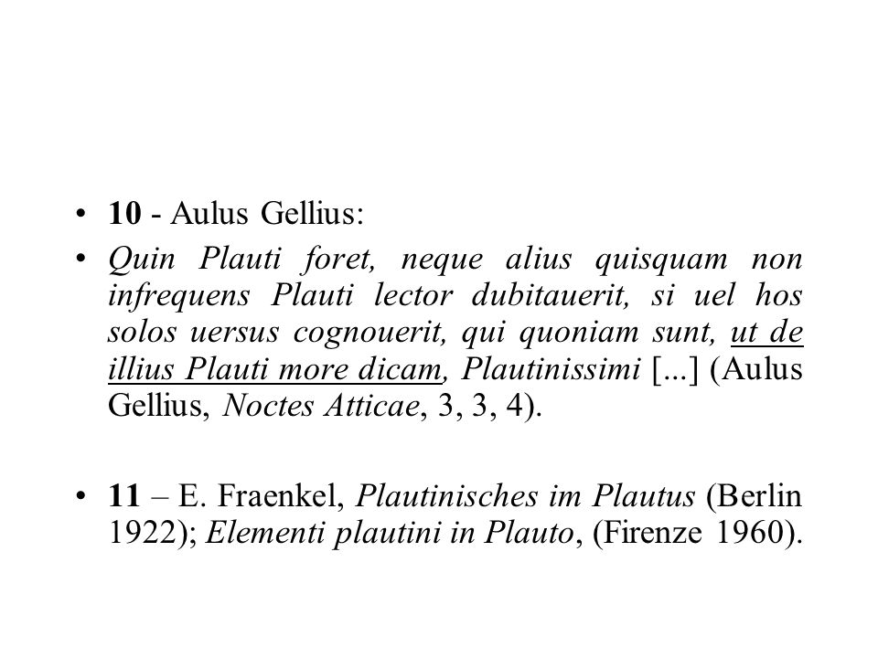 10 - Aulus Gellius: Quin Plauti foret, neque alius quisquam non infrequens Plauti lector dubitauerit, si uel hos solos uersus cognouerit, qui quoniam