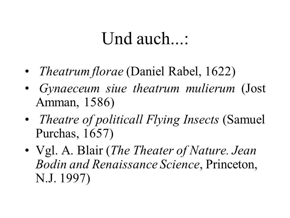 Und auch...: Theatrum florae (Daniel Rabel, 1622) Gynaeceum siue theatrum mulierum (Jost Amman, 1586) Theatre of politicall Flying Insects (Samuel Pur