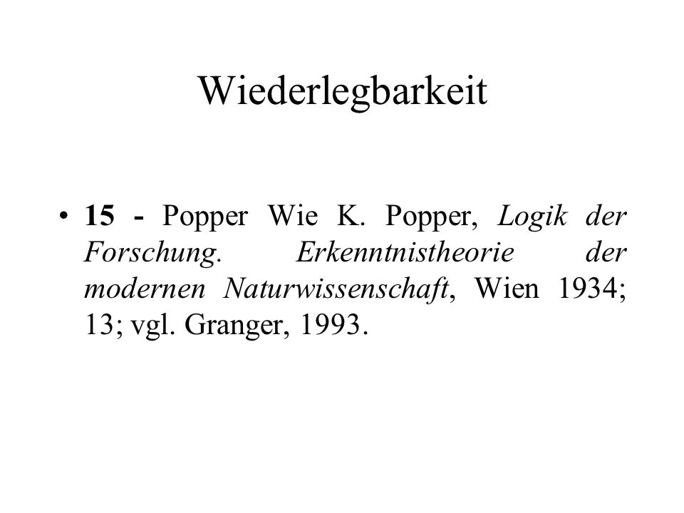 Wiederlegbarkeit 15 - Popper Wie K. Popper, Logik der Forschung. Erkenntnistheorie der modernen Naturwissenschaft, Wien 1934; 13; vgl. Granger, 1993.