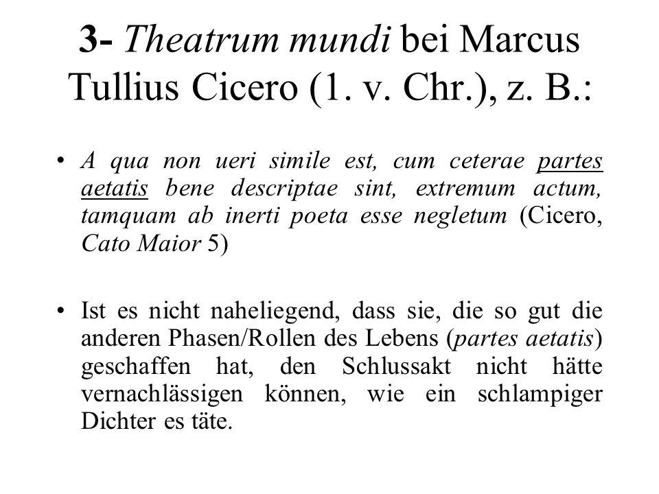 3- Theatrum mundi bei Marcus Tullius Cicero (1. v. Chr.), z. B.: A qua non ueri simile est, cum ceterae partes aetatis bene descriptae sint, extremum