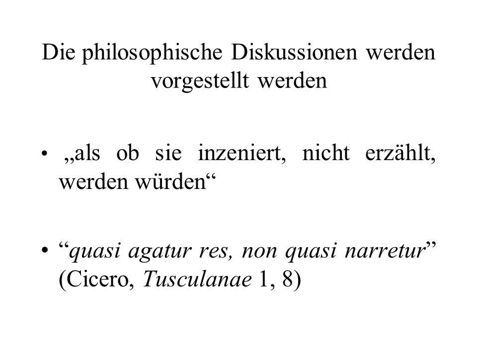 Die philosophische Diskussionen werden vorgestellt werden als ob sie inzeniert, nicht erzählt, werden würden quasi agatur res, non quasi narretur (Cic