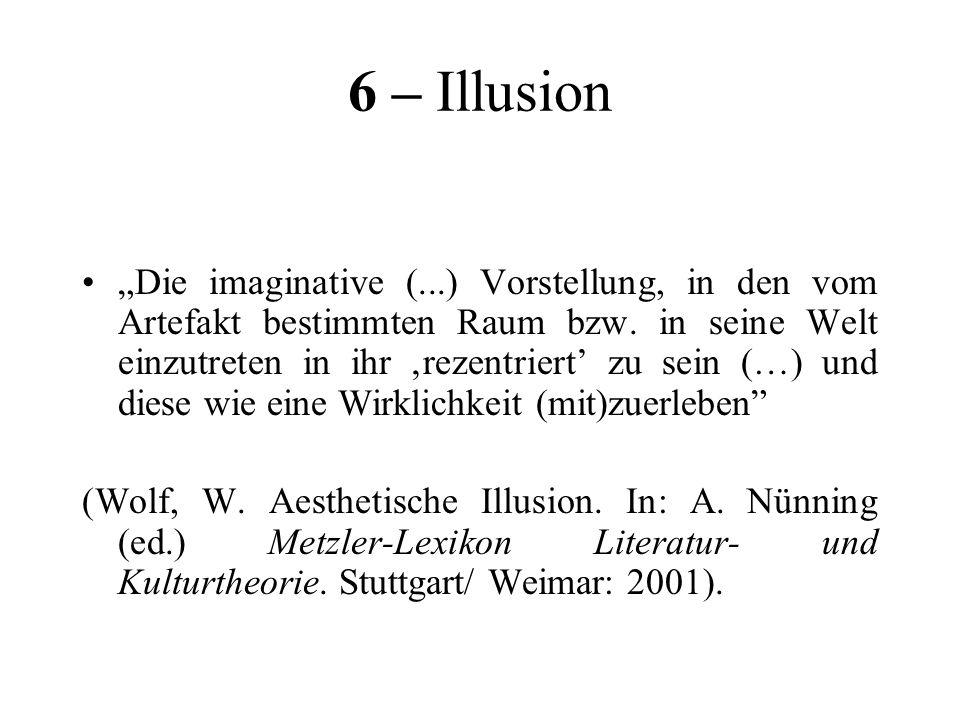 6 – Illusion Die imaginative (...) Vorstellung, in den vom Artefakt bestimmten Raum bzw. in seine Welt einzutreten in ihr rezentriert zu sein (…) und