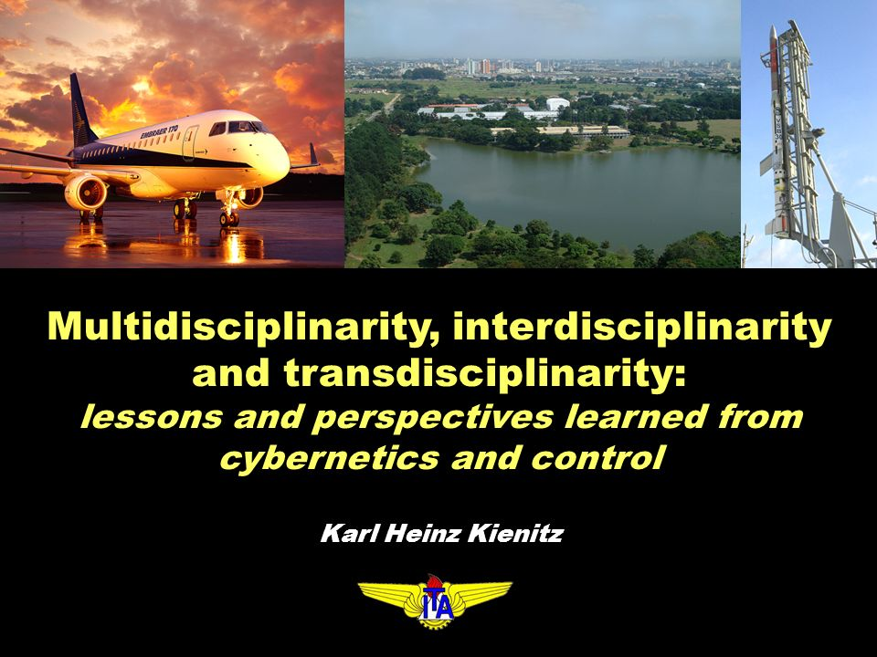 Multidisciplinarity, interdisciplinarity and transdisciplinarity: lessons and perspectives learned from cybernetics and control Karl Heinz Kienitz