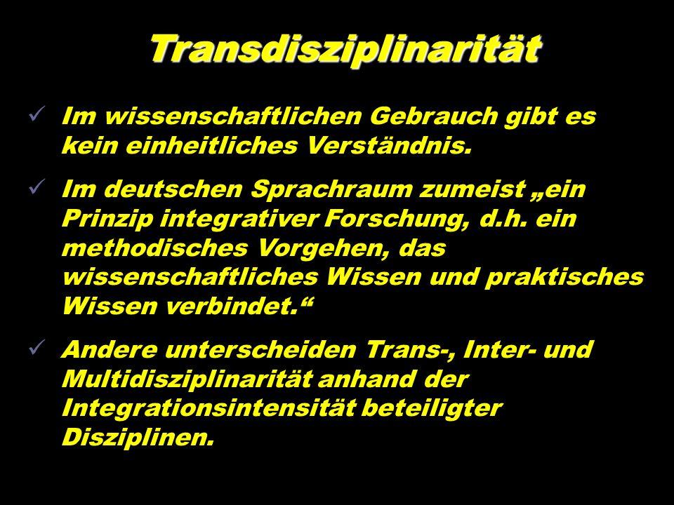 Transdisziplinarität Im wissenschaftlichen Gebrauch gibt es kein einheitliches Verständnis. Im deutschen Sprachraum zumeist ein Prinzip integrativer F