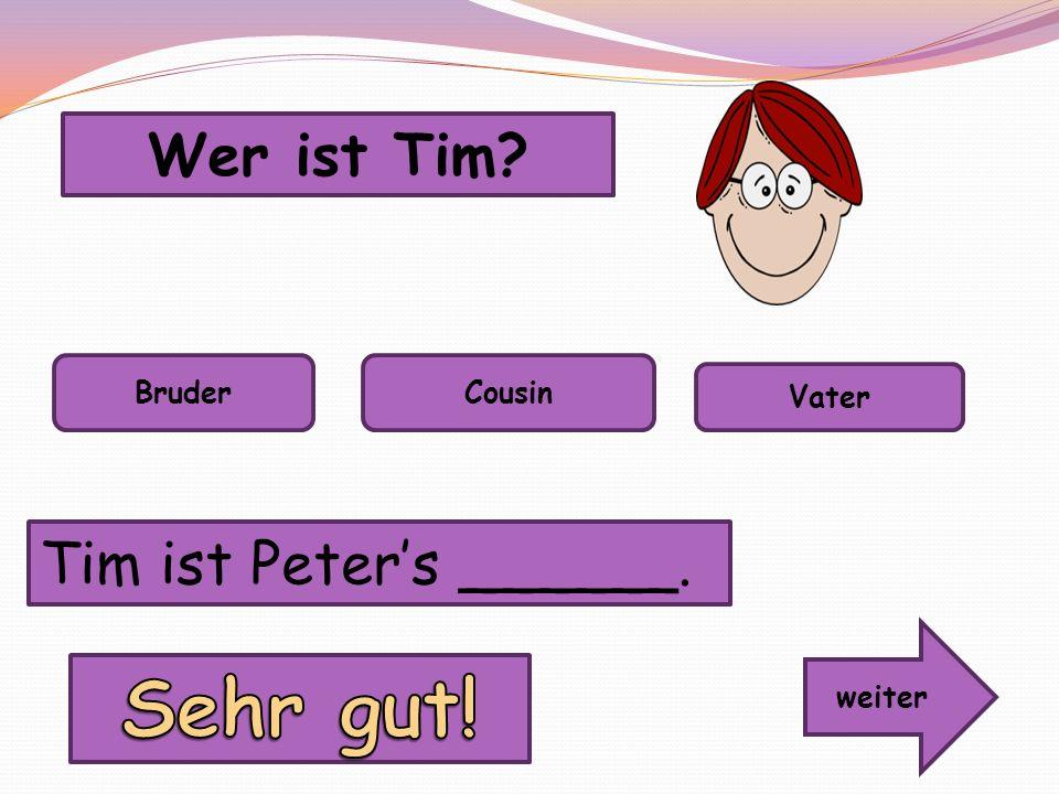 Wer ist Tim? BruderCousin Vater Tim ist Peters ______. weiter