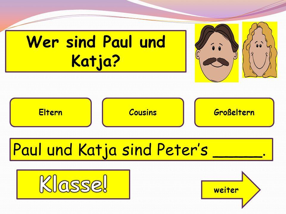 Wer sind Paul und Katja? ElternCousinsGroßeltern weiter Paul und Katja sind Peters _____.