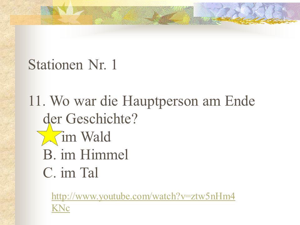 Stationen Nr. 1 11. Wo war die Hauptperson am Ende der Geschichte? A. im Wald B. im Himmel C. im Tal http://www.youtube.com/watch?v=ztw5nHm4 KNc