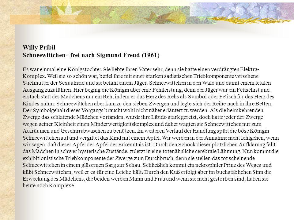 Willy Pribil Schneewittchen- frei nach Sigmund Freud (1961) Es war einmal eine Königstochter. Sie liebte ihren Vater sehr, denn sie hatte einen verdrä