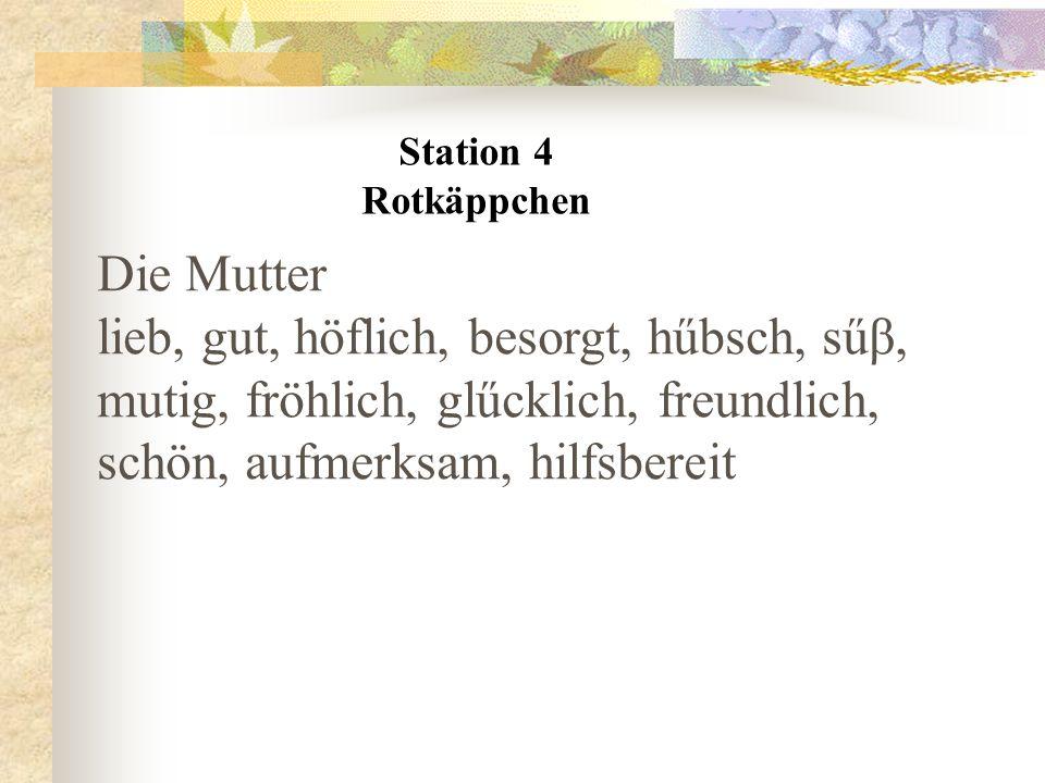 Station 4 Rotkäppchen Die Mutter lieb, gut, höflich, besorgt, hűbsch, sűβ, mutig, fröhlich, glűcklich, freundlich, schön, aufmerksam, hilfsbereit