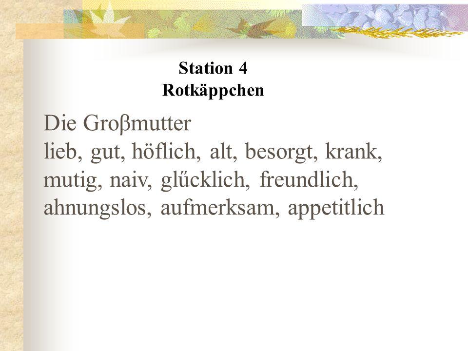 Station 4 Rotkäppchen Die Groβmutter lieb, gut, höflich, alt, besorgt, krank, mutig, naiv, glűcklich, freundlich, ahnungslos, aufmerksam, appetitlich