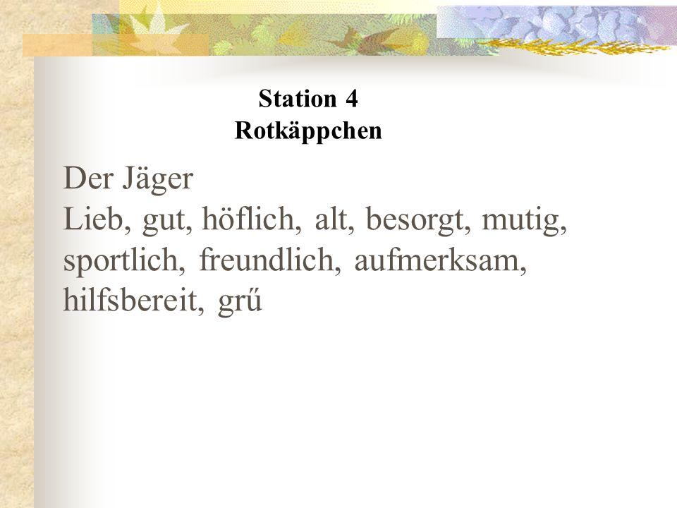 Station 4 Rotkäppchen Der Jäger Lieb, gut, höflich, alt, besorgt, mutig, sportlich, freundlich, aufmerksam, hilfsbereit, grű