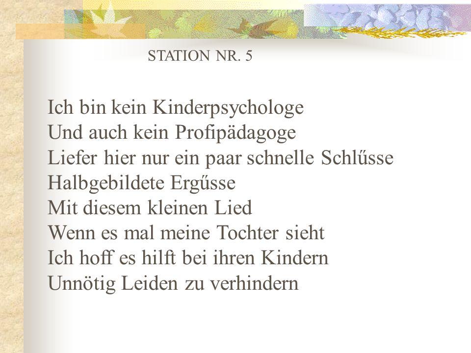 STATION NR. 5 Ich bin kein Kinderpsychologe Und auch kein Profipädagoge Liefer hier nur ein paar schnelle Schlűsse Halbgebildete Ergűsse Mit diesem kl