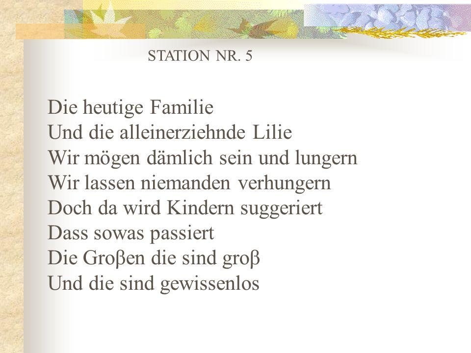 STATION NR. 5 Die heutige Familie Und die alleinerziehnde Lilie Wir mögen dämlich sein und lungern Wir lassen niemanden verhungern Doch da wird Kinder