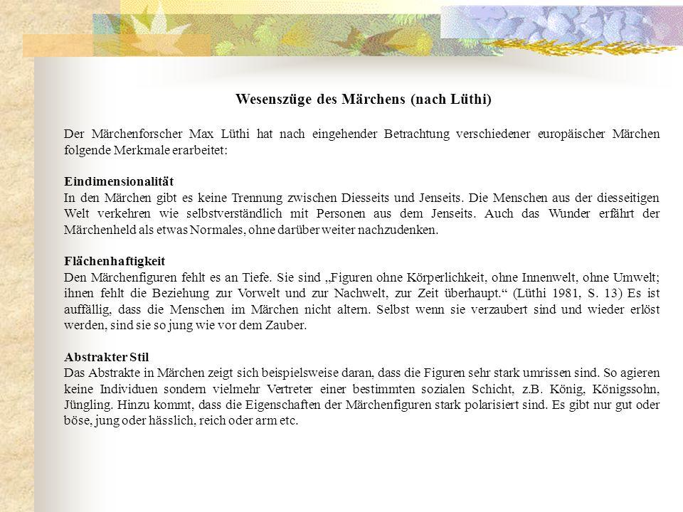 Wesenszüge des Märchens (nach Lüthi) Der Märchenforscher Max Lüthi hat nach eingehender Betrachtung verschiedener europäischer Märchen folgende Merkma