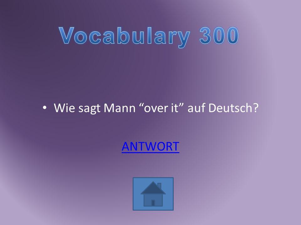 Wie sagt Mann over it auf Deutsch? ANTWORT