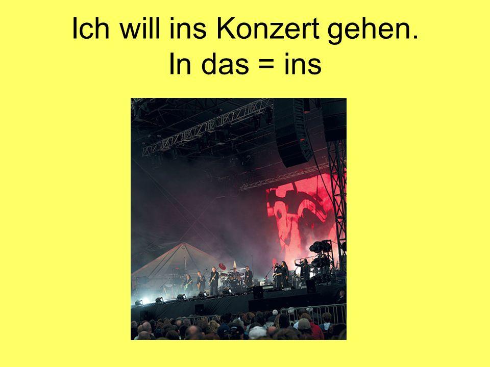 Ich will ins Konzert gehen. In das = ins