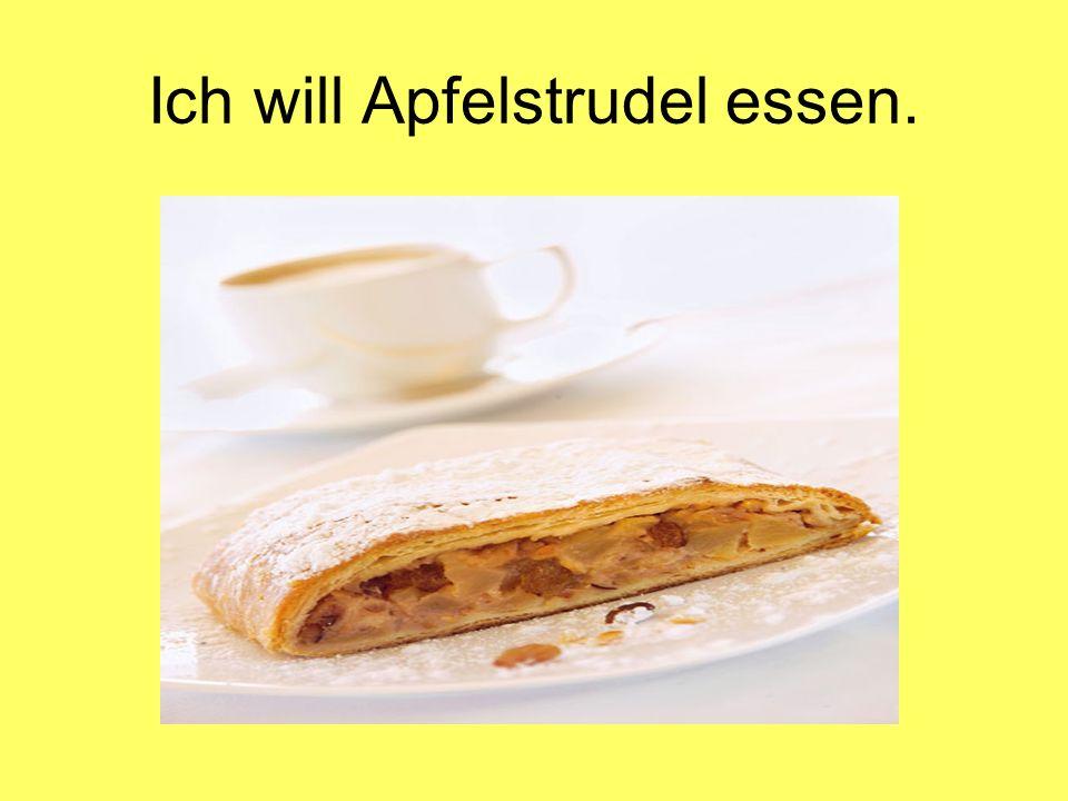 Ich will Apfelstrudel essen.