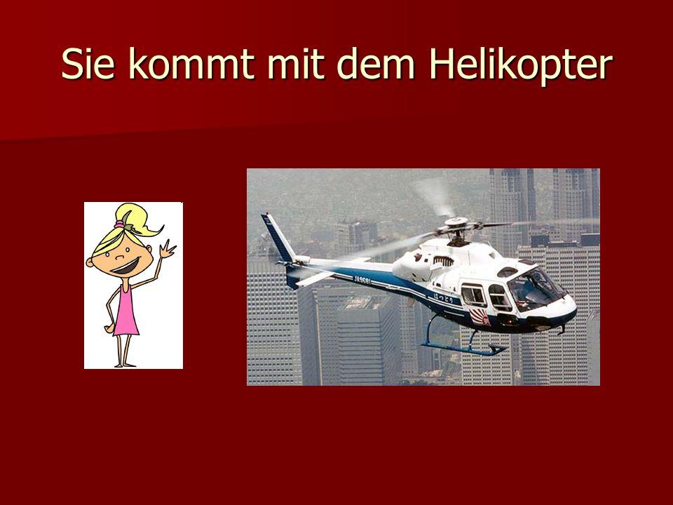 Sie kommt mit dem Helikopter