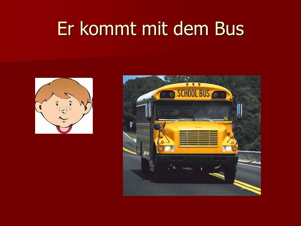 Er kommt mit dem Bus
