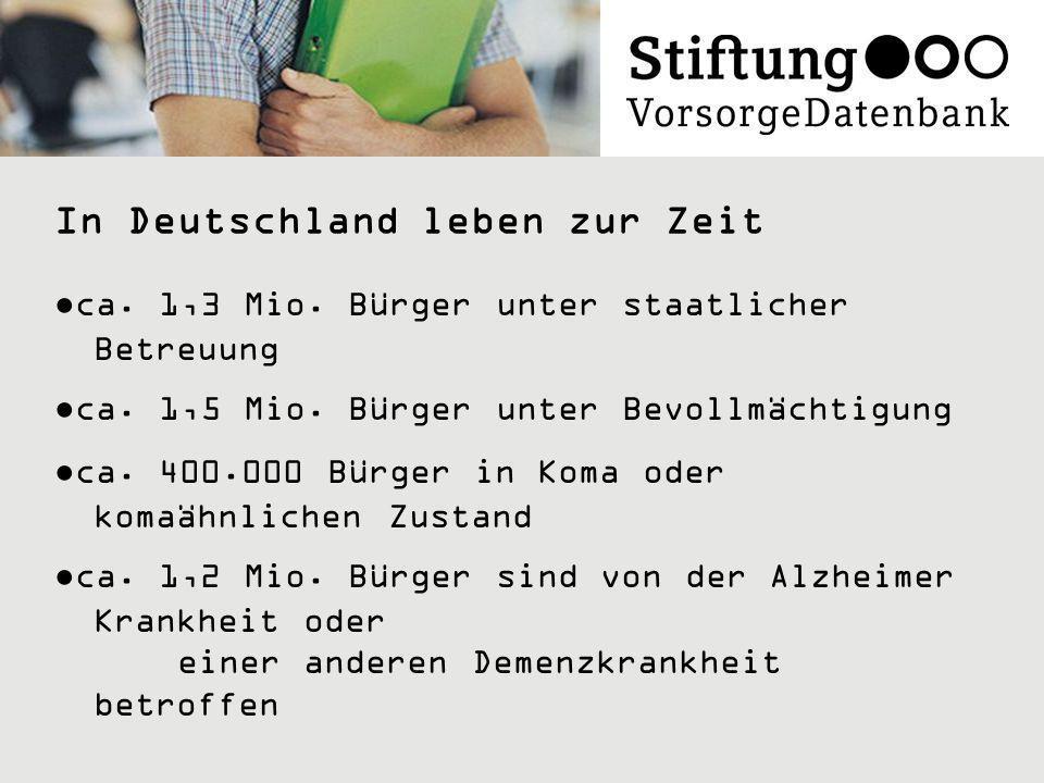 In Deutschland leben zur Zeit ca. 1,3 Mio. Bürger unter staatlicher Betreuung ca. 1,5 Mio. Bürger unter Bevollmächtigung ca. 400.000 Bürger in Koma od