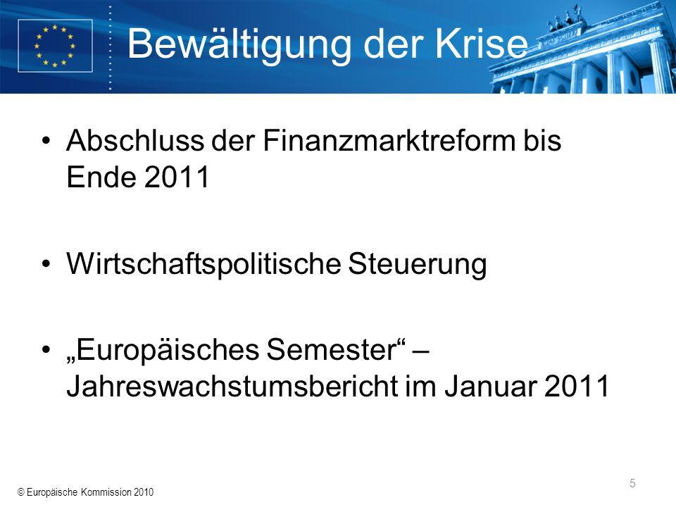 © Europäische Kommission 2010 5 Bewältigung der Krise Abschluss der Finanzmarktreform bis Ende 2011 Wirtschaftspolitische Steuerung Europäisches Semes