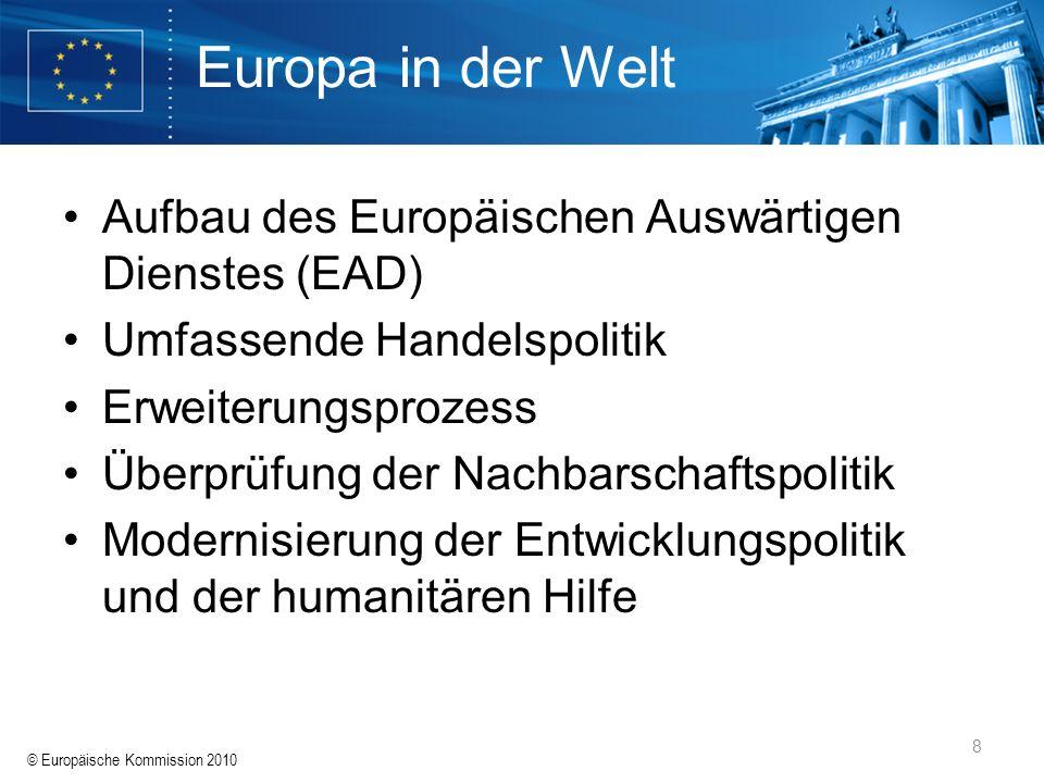 © Europäische Kommission 2010 8 Europa in der Welt Aufbau des Europäischen Auswärtigen Dienstes (EAD) Umfassende Handelspolitik Erweiterungsprozess Üb
