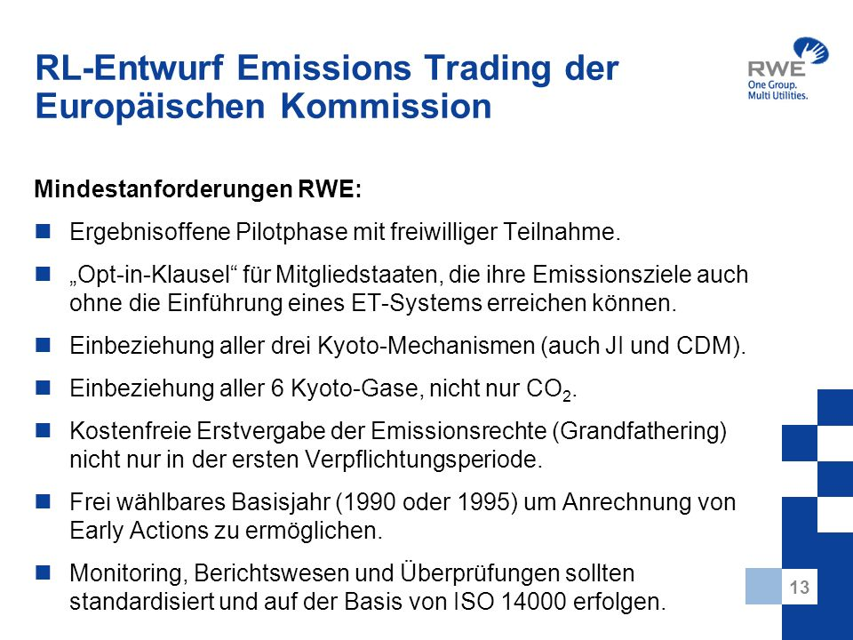 13 RL-Entwurf Emissions Trading der Europäischen Kommission Mindestanforderungen RWE: Ergebnisoffene Pilotphase mit freiwilliger Teilnahme. Opt-in-Kla