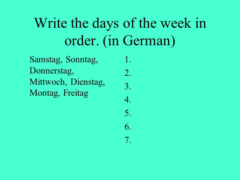 Write the days of the week in order. (in German) Samstag, Sonntag, Donnerstag, Mittwoch, Dienstag, Montag, Freitag 1. 2. 3. 4. 5. 6. 7.