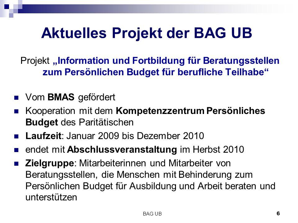 BAG UB6 Aktuelles Projekt der BAG UB Projekt Information und Fortbildung für Beratungsstellen zum Persönlichen Budget für berufliche Teilhabe Vom BMAS