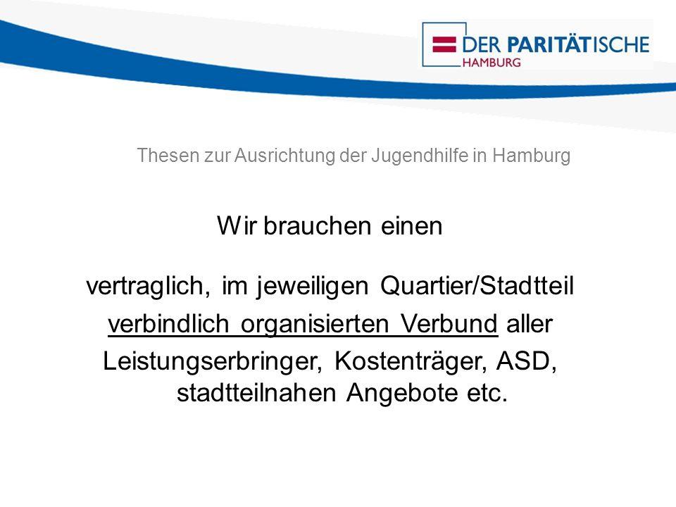 Thesen zur Ausrichtung der Jugendhilfe in Hamburg Wir brauchen einen vertraglich, im jeweiligen Quartier/Stadtteil verbindlich organisierten Verbund aller Leistungserbringer, Kostenträger, ASD, stadtteilnahen Angebote etc.